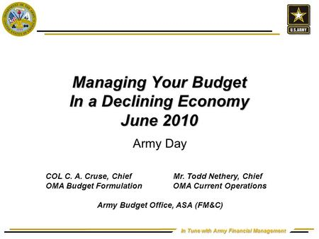 In Tune with Army Financial Management Managing Your Budget In a Declining Economy June 2010 Army Day COL C. A. Cruse, ChiefMr. Todd Nethery, Chief OMA.