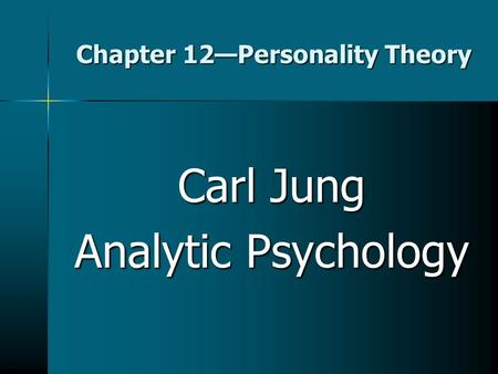 Chapter 12—Personality Theory Carl Jung Analytic Psychology.