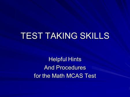 TEST TAKING SKILLS Helpful Hints And Procedures for the Math MCAS Test.