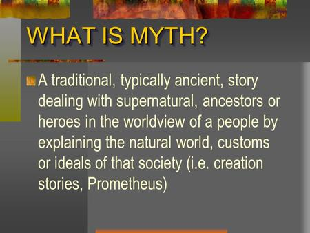 WHAT IS MYTH? A traditional, typically ancient, story dealing with supernatural, ancestors or heroes in the worldview of a people by explaining the natural.