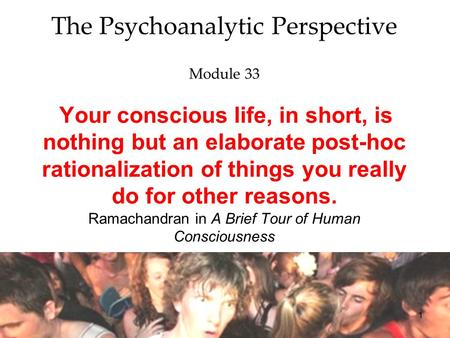 1 The Psychoanalytic Perspective Module 33 Your conscious life, in short, is nothing but an elaborate post-hoc rationalization of things you really do.