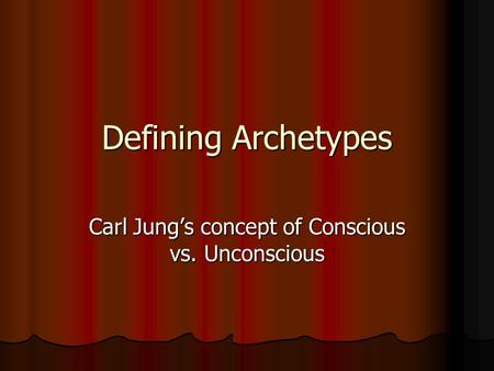 Defining Archetypes Carl Jung's concept of Conscious vs. Unconscious.