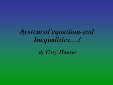 System of equations and Inequalities….! By Cory Hunter.