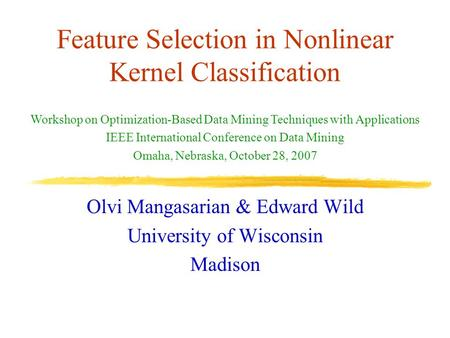 Feature Selection in Nonlinear Kernel Classification Olvi Mangasarian & Edward Wild University of Wisconsin Madison Workshop on Optimization-Based Data.