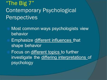 """The Big 7"" Contemporary Psychological Perspectives  Most common ways psychologists view behavior  Emphasize different influences that shape behavior."