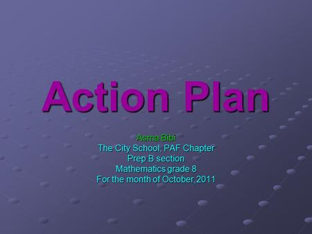 Action Plan Asma Bibi The City School, PAF Chapter Prep B section Mathematics grade 8 For the month of October,2011.