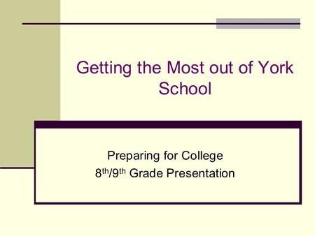 Getting the Most out of York School Preparing for College 8 th /9 th Grade Presentation.