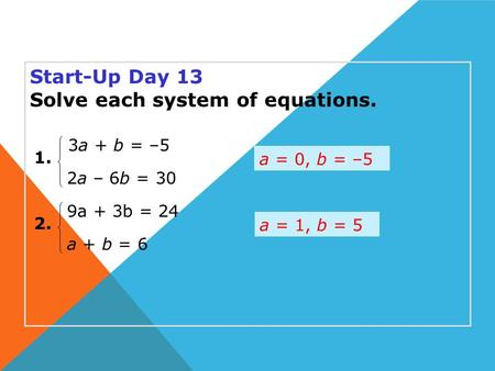 Start-Up Day 13 Solve each system of equations. a = 0, b = –5 1. 2. 2a – 6b = 30 3a + b = –5 a + b = 6 9a + 3b = 24 a = 1, b = 5.