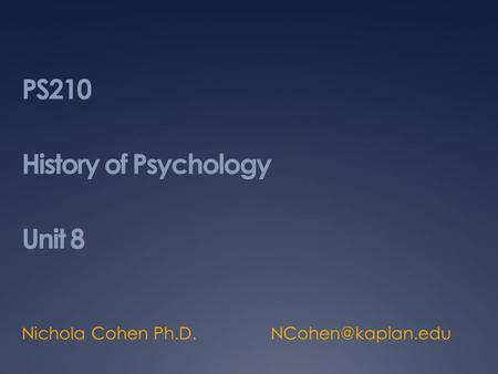 PS210 History of Psychology Unit 8 Nichola Cohen Ph.D.