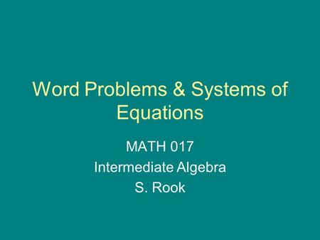 Word Problems & Systems of Equations MATH 017 Intermediate Algebra S. Rook.