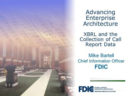 Mike Bartell Chief Information Officer FDIC Advancing Enterprise Architecture XBRL and the Collection of Call Report Data.