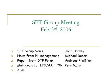SFT Group Meeting Feb 3 rd, 2006  SFT Group News John Harvey  News from PH management Michael Doser  Report from DTF Forum Andreas Pfeiffer  Main goals.
