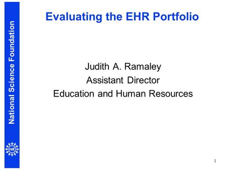 National Science Foundation 1 Evaluating the EHR Portfolio Judith A. Ramaley Assistant Director Education and Human Resources.