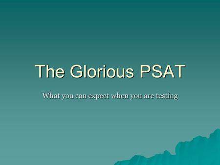 The Glorious PSAT What you can expect when you are testing.
