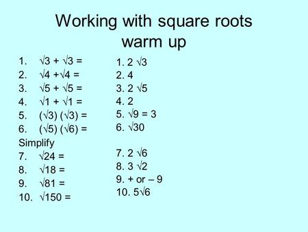 Working with square roots warm up 1.√3 + √3 = 2.√4 +√4 = 3.√5 + √5 = 4.√1 + √1 = 5.(√3) (√3) = 6.(√5) (√6) = Simplify 7. √24 = 8.√18 = 9.√81 = 10.√150.