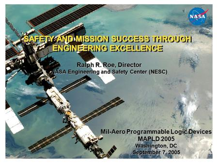 SAFETY AND MISSION SUCCESS THROUGH ENGINEERING EXCELLENCE Ralph R. Roe, Director NASA Engineering and Safety Center (NESC) Mil-Aero Programmable Logic.