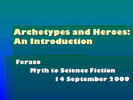 Archetypes and Heroes: An Introduction Feraco Myth to Science Fiction 14 September 2009.