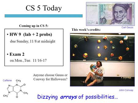 CS 5 Today HW 9 (lab + 2 probs) due Sunday, 11/8 at midnight Dizzying arrays of possibilities… John Conway Carl Gauss This week's credits: Exam 2 on Mon.,Tue.
