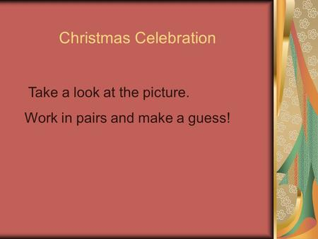 Christmas Celebration Take a look at the picture. Work in pairs and make a guess!