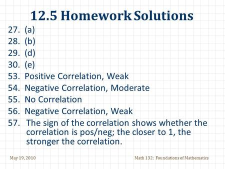 May 19, 2010Math 132: Foundations of Mathematics 12.5 Homework Solutions 27. (a) 28. (b) 29. (d) 30. (e) 53. Positive Correlation, Weak 54. Negative Correlation,