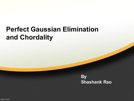 Perfect Gaussian Elimination and Chordality By Shashank Rao.