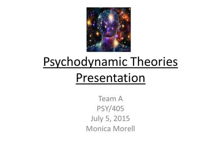 Psychodynamic Theories Presentation Team A PSY/405 July 5, 2015 Monica Morell.
