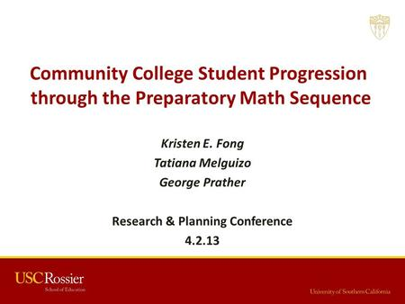 Kristen E. Fong Tatiana Melguizo George Prather Research & Planning Conference 4.2.13 Community College Student Progression through the Preparatory Math.