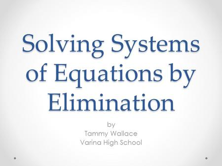 Solving Systems of Equations by Elimination by Tammy Wallace Varina High School.