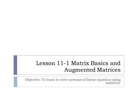 Lesson 11-1 Matrix Basics and Augmented Matrices Objective: To learn to solve systems of linear equation using matrices.