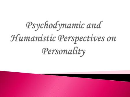  Personality- Individual's characteristic pattern of thinking, feeling, and acting.  We consider the psychodynamic and humanistic perspectives, two.