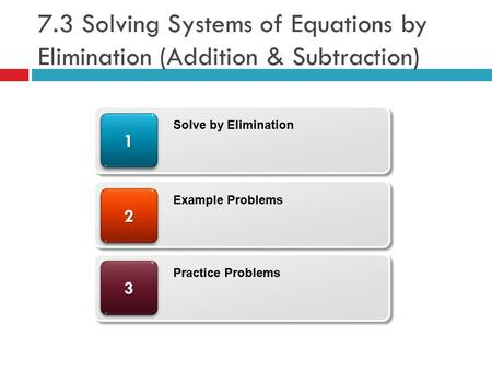 7.3 Solving Systems of Equations by Elimination (Addition & Subtraction) 33 22 11 Solve by Elimination Example Problems Practice Problems.