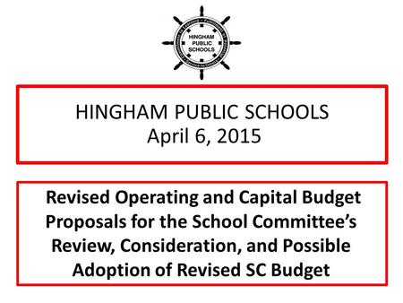 HINGHAM PUBLIC SCHOOLS April 6, 2015 Revised Operating and Capital Budget Proposals for the School Committee's Review, Consideration, and Possible Adoption.