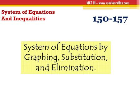 MAT III – www.marlonrelles.com System of Equations And Inequalities 150-157 System of Equations by Graphing, Substitution, and Elimination.