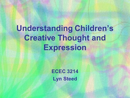 Understanding Children's Creative Thought and Expression ECEC 3214 Lyn Steed.