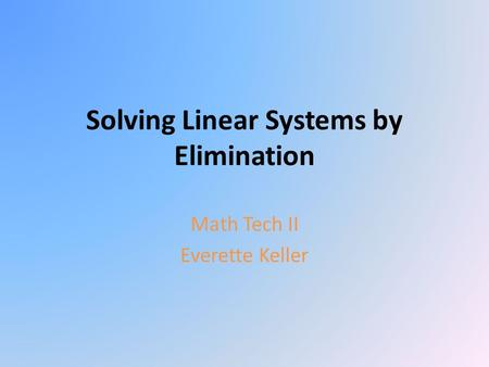 Solving Linear Systems by Elimination Math Tech II Everette Keller.