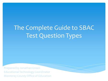 The Complete Guide to SBAC Test Question Types Prepared by Jonathan Green Educational Technology Coordinator Monterey County Office of Education.