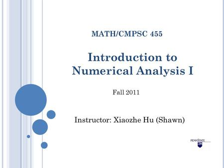 Introduction to Numerical Analysis I MATH/CMPSC 455 Fall 2011 Instructor: Xiaozhe Hu (Shawn)