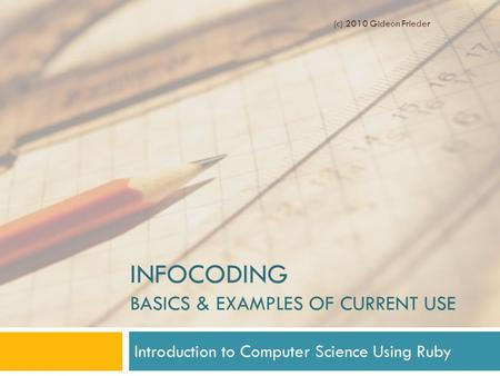 INFOCODING BASICS & EXAMPLES OF CURRENT USE Introduction to Computer Science Using Ruby (c) 2010 Gideon Frieder.
