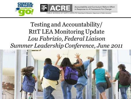 1 1 Testing and Accountability/ RttT LEA Monitoring Update Lou Fabrizio, Federal Liaison Summer Leadership Conference, June 2011.