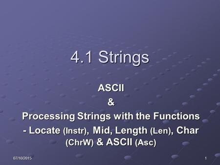 07/10/20151 4.1 Strings ASCII& Processing Strings with the Functions - Locate (Instr), Mid, Length (Len), Char (ChrW) & ASCII (Asc)