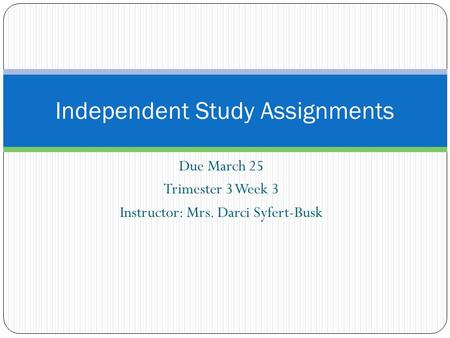 Due March 25 Trimester 3 Week 3 Instructor: Mrs. Darci Syfert-Busk Independent Study Assignments.