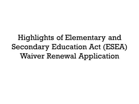 Highlights of Elementary and Secondary Education Act (ESEA) Waiver Renewal Application.