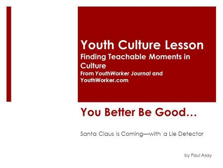 You Better Be Good… Santa Claus is Coming—with a Lie Detector Youth Culture Lesson Finding Teachable Moments in Culture From YouthWorker Journal and YouthWorker.com.