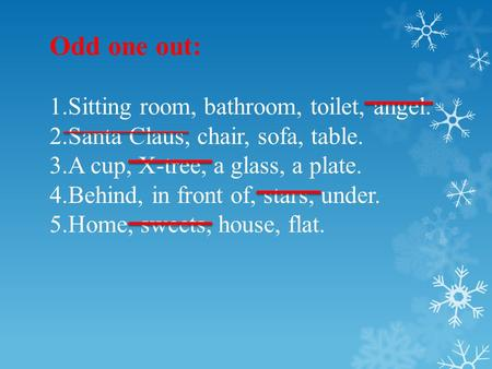 Odd one out: 1.Sitting room, bathroom, toilet, angel. 2.Santa Claus, chair, sofa, table. 3.A cup, X-tree, a glass, a plate. 4.Behind, in front of, stars,