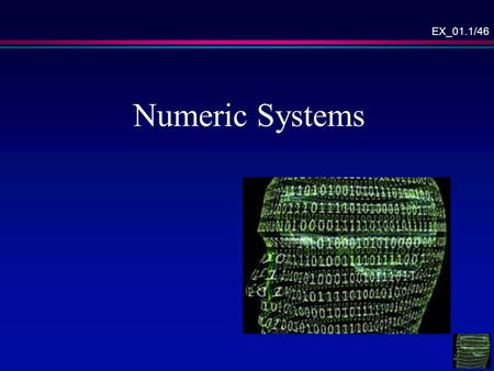EX_01.1/46 Numeric Systems. EX_01.2/46 Overview Numeric systems – general, Binary numbers, Octal numbers, Hexadecimal system, Data units, ASCII code,