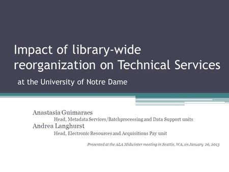 Impact of library-wide reorganization on Technical Services at the University of Notre Dame Anastasia Guimaraes Head, Metadata Services/Batchprocessing.
