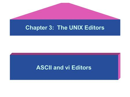 Chapter 3: The UNIX Editors ASCII and vi Editors.