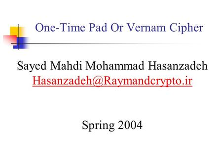 One-Time Pad Or Vernam Cipher Sayed Mahdi Mohammad Hasanzadeh Spring 2004.