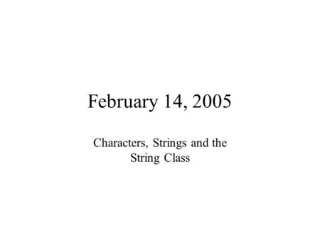 February 14, 2005 Characters, Strings and the String Class.