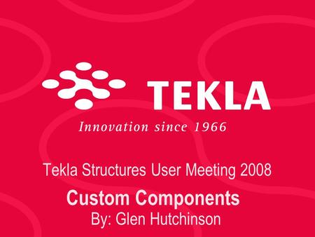 Tekla Structures User Meeting 2008 Custom Components By: Glen Hutchinson.